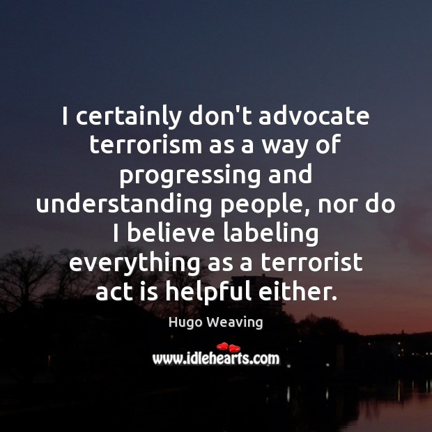 I certainly don't advocate terrorism as a way of progressing and understanding Hugo Weaving Picture Quote