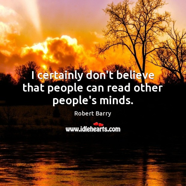 I certainly don't believe that people can read other people's minds. Robert Barry Picture Quote