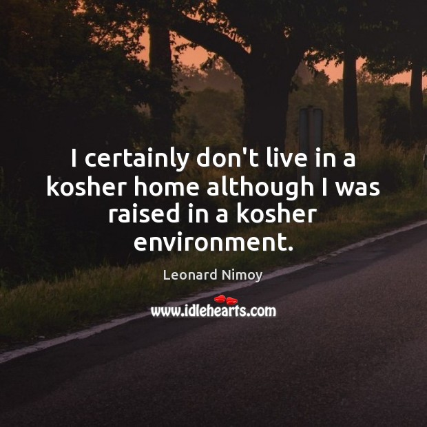 Image, I certainly don't live in a kosher home although I was raised in a kosher environment.