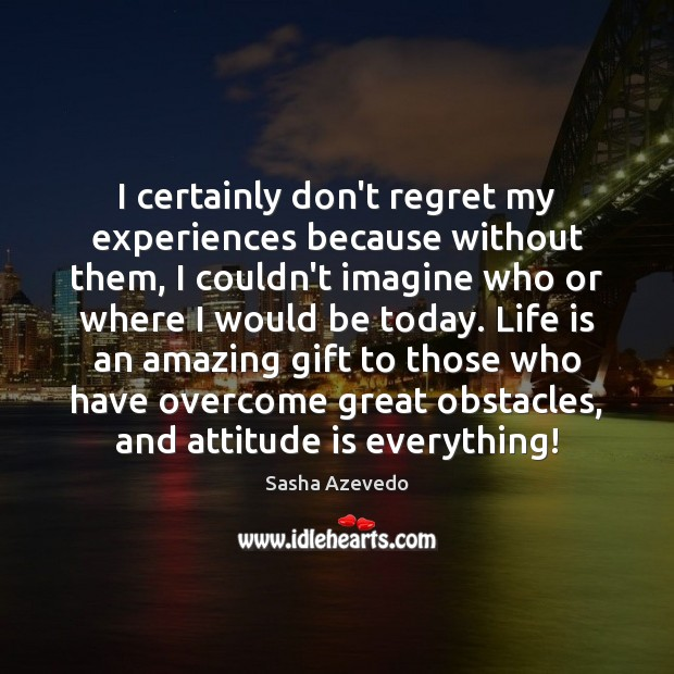 I certainly don't regret my experiences because without them, I couldn't imagine Sasha Azevedo Picture Quote