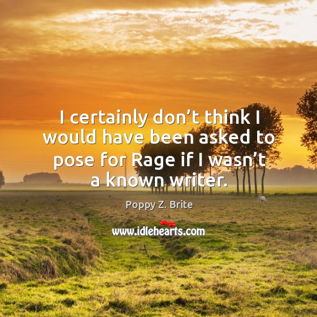 I certainly don't think I would have been asked to pose for rage if I wasn't a known writer. Image