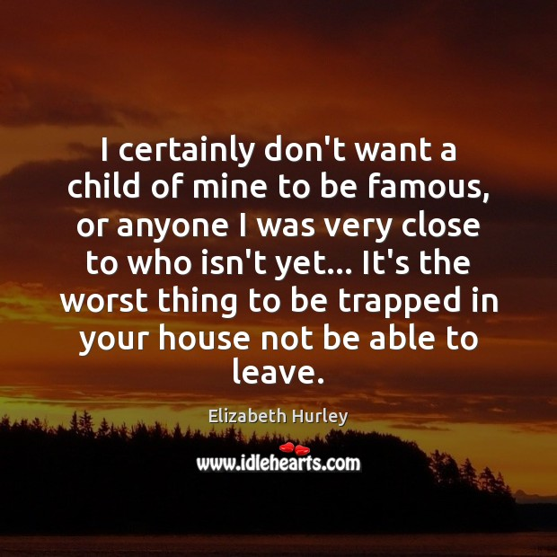 I certainly don't want a child of mine to be famous, or Elizabeth Hurley Picture Quote