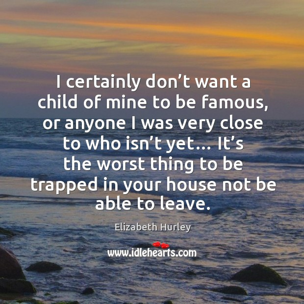 I certainly don't want a child of mine to be famous, or anyone I was very close to who isn't yet… Elizabeth Hurley Picture Quote