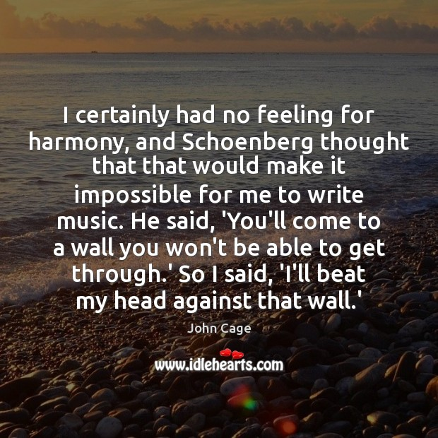 I certainly had no feeling for harmony, and Schoenberg thought that that Image