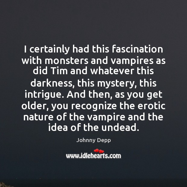 I certainly had this fascination with monsters and vampires as did Tim Johnny Depp Picture Quote