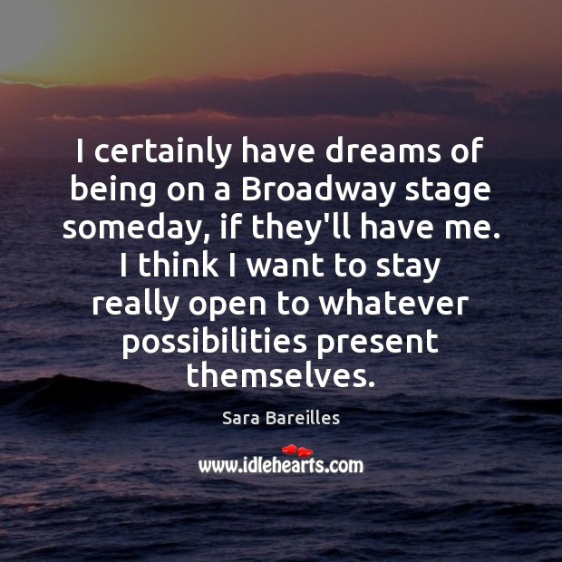 I certainly have dreams of being on a Broadway stage someday, if Sara Bareilles Picture Quote
