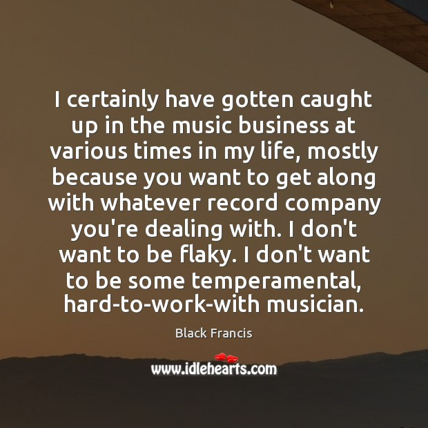 I certainly have gotten caught up in the music business at various Image