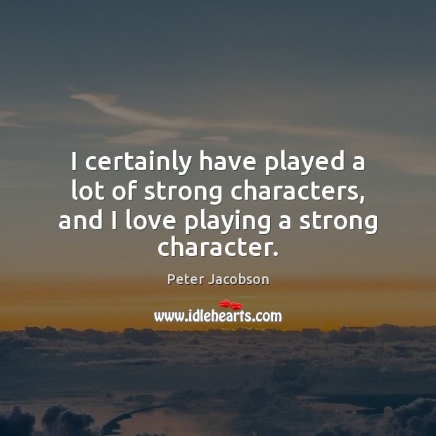 I certainly have played a lot of strong characters, and I love playing a strong character. Image