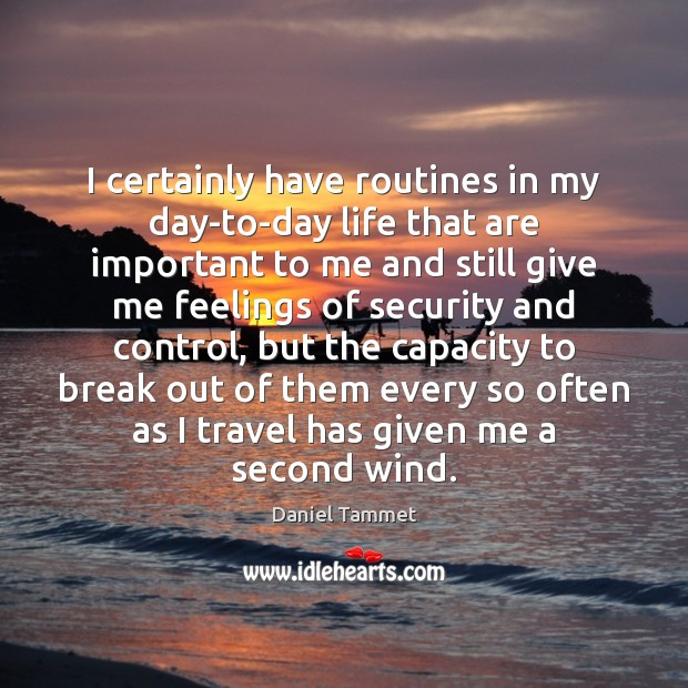 I certainly have routines in my day-to-day life that are important to Image