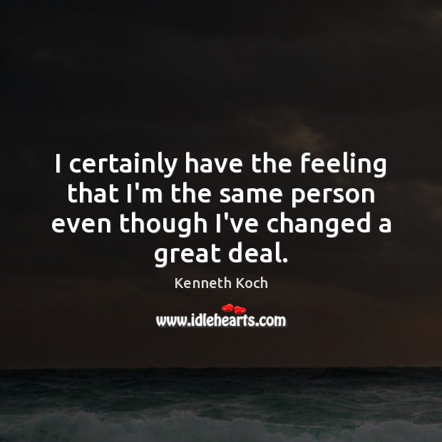 Kenneth Koch Picture Quote image saying: I certainly have the feeling that I'm the same person even though
