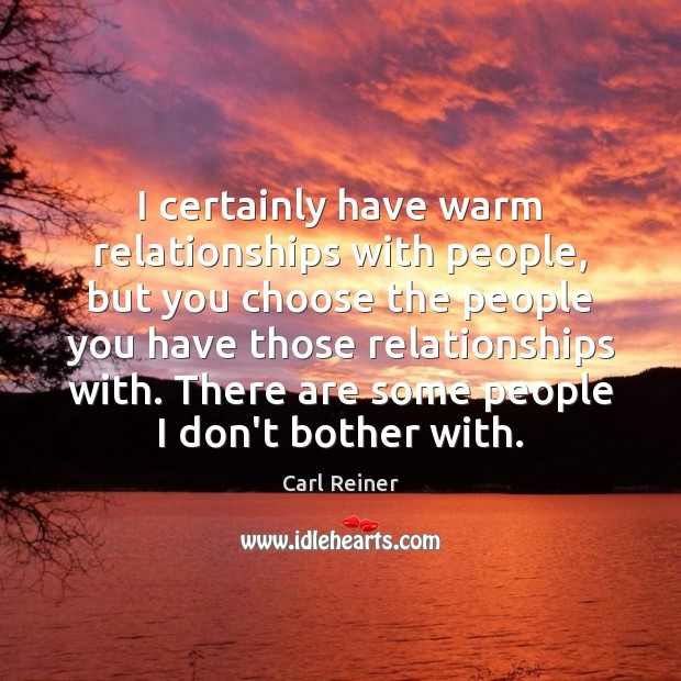 I certainly have warm relationships with people, but you choose the people Image