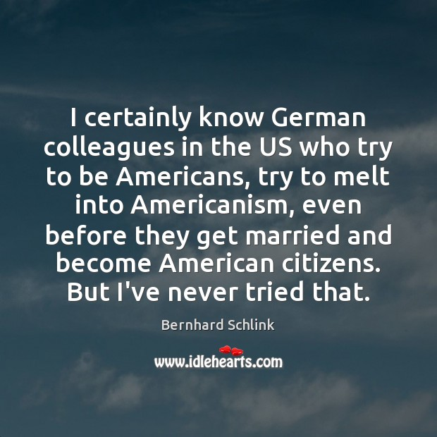 Image, I certainly know German colleagues in the US who try to be