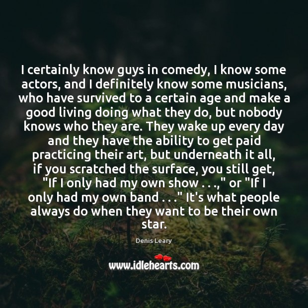 Image, I certainly know guys in comedy, I know some actors, and I