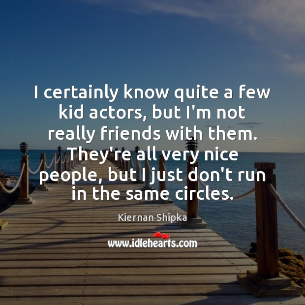I certainly know quite a few kid actors, but I'm not really Image