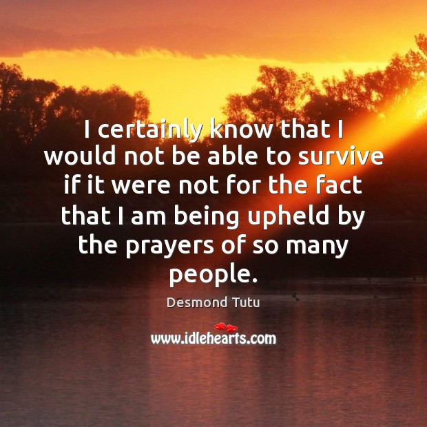 I certainly know that I would not be able to survive if Desmond Tutu Picture Quote