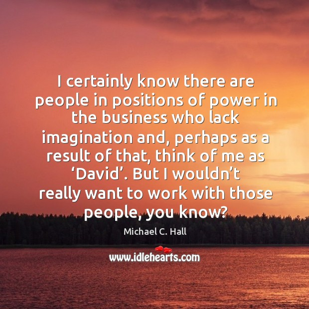 I certainly know there are people in positions of power in the business who lack imagination and Michael C. Hall Picture Quote