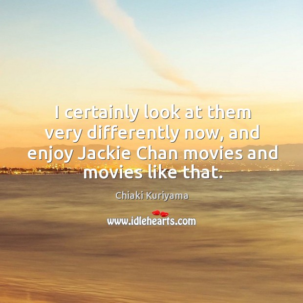 Image, I certainly look at them very differently now, and enjoy jackie chan movies and movies like that.