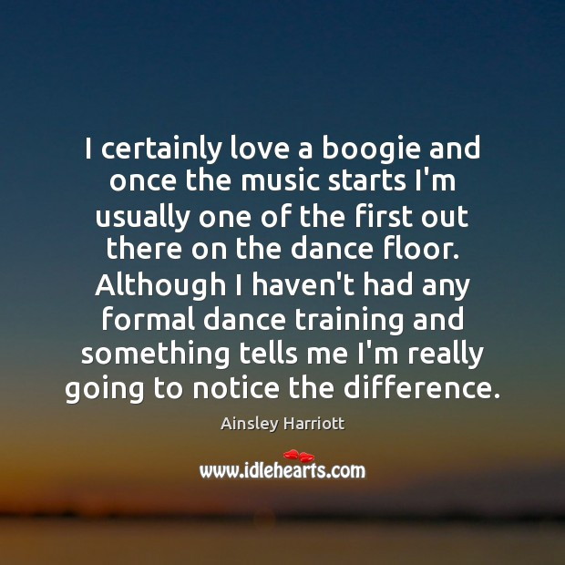 I certainly love a boogie and once the music starts I'm usually Image