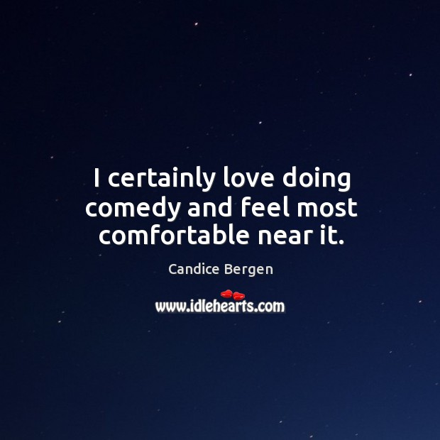 I certainly love doing comedy and feel most comfortable near it. Candice Bergen Picture Quote