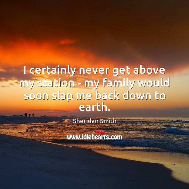I certainly never get above my station – my family would soon slap me back down to earth. Sheridan Smith Picture Quote