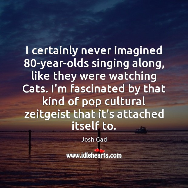 I certainly never imagined 80-year-olds singing along, like they were watching Cats. Image