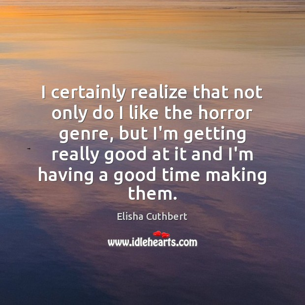 I certainly realize that not only do I like the horror genre, Elisha Cuthbert Picture Quote