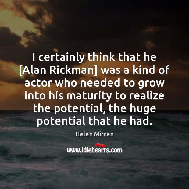 I certainly think that he [Alan Rickman] was a kind of actor Helen Mirren Picture Quote