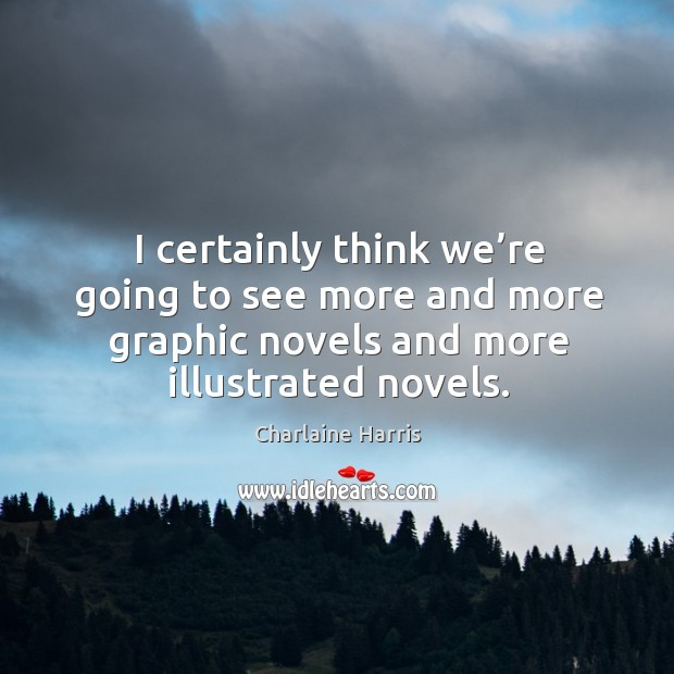 I certainly think we're going to see more and more graphic novels and more illustrated novels. Image