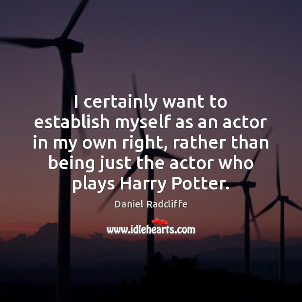 I certainly want to establish myself as an actor in my own Daniel Radcliffe Picture Quote