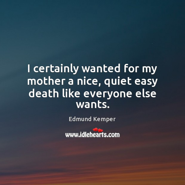 I certainly wanted for my mother a nice, quiet easy death like everyone else wants. Edmund Kemper Picture Quote
