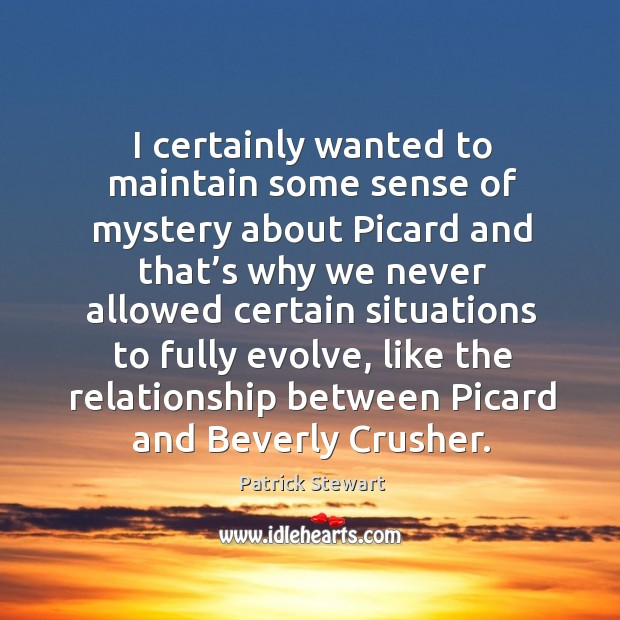 Image, I certainly wanted to maintain some sense of mystery about picard and that's why we