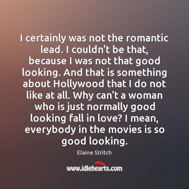 I certainly was not the romantic lead. I couldn't be that, because Image