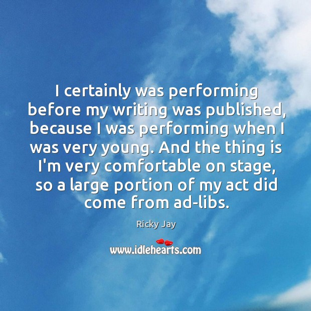 I certainly was performing before my writing was published, because I was Image