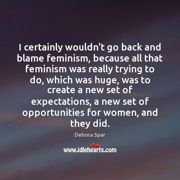 I certainly wouldn't go back and blame feminism, because all that feminism Image