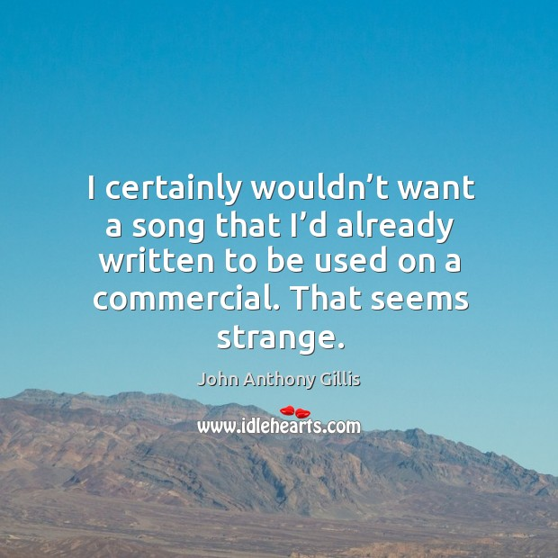 I certainly wouldn't want a song that I'd already written to be used on a commercial. Image