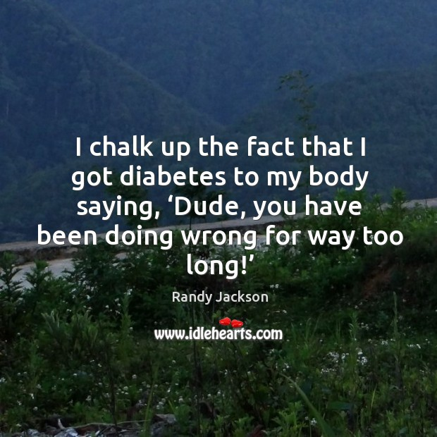 I chalk up the fact that I got diabetes to my body saying, 'dude, you have been doing wrong for way too long!' Randy Jackson Picture Quote
