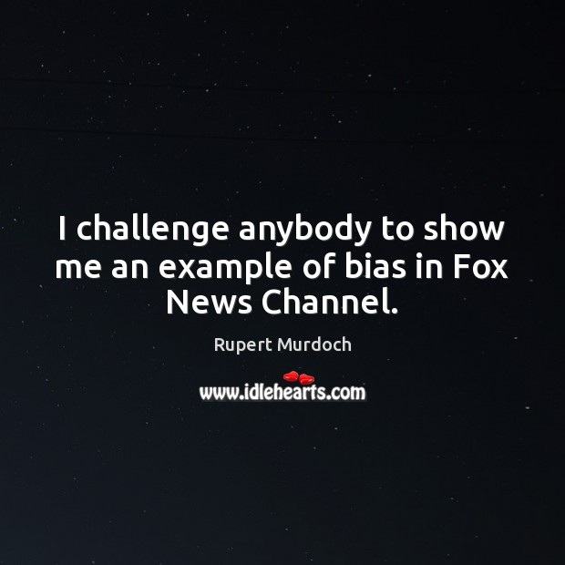 I challenge anybody to show me an example of bias in Fox News Channel. Rupert Murdoch Picture Quote