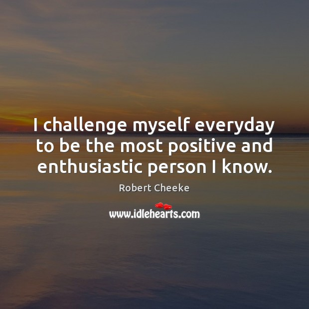 I challenge myself everyday to be the most positive and enthusiastic person I know. Image