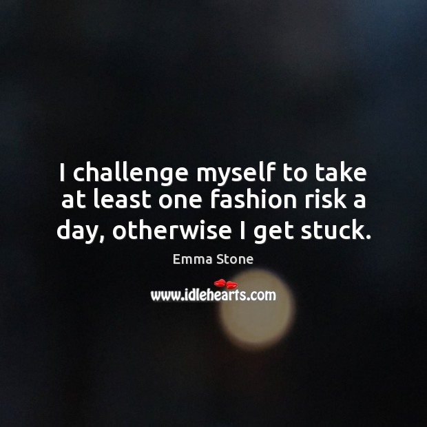 I challenge myself to take at least one fashion risk a day, otherwise I get stuck. Emma Stone Picture Quote