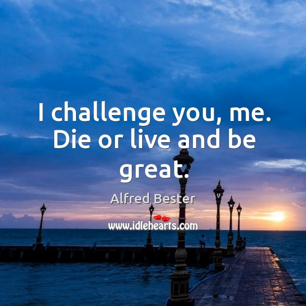 I challenge you, me. Die or live and be great. Alfred Bester Picture Quote