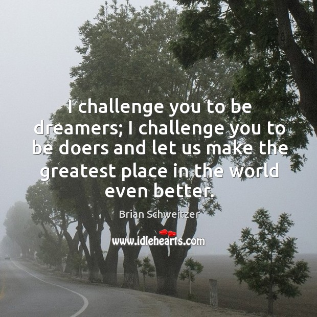 Image, I challenge you to be dreamers; I challenge you to be doers and let us make the greatest