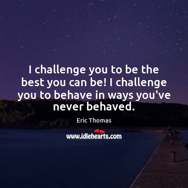 I challenge you to be the best you can be! I challenge Image