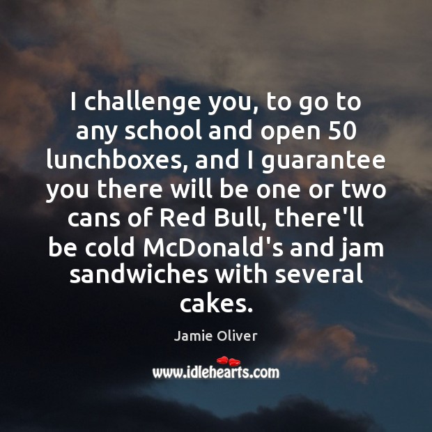 I challenge you, to go to any school and open 50 lunchboxes, and Jamie Oliver Picture Quote