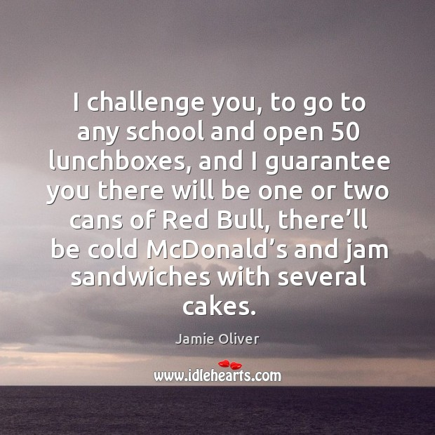 I challenge you, to go to any school and open 50 lunchboxes Jamie Oliver Picture Quote