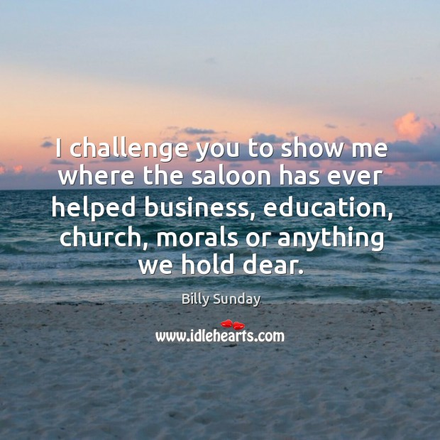 I challenge you to show me where the saloon has ever helped business, education, church, morals or anything we hold dear. Billy Sunday Picture Quote