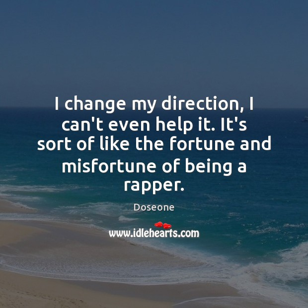 I change my direction, I can't even help it. It's sort of Image
