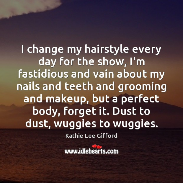 I change my hairstyle every day for the show, I'm fastidious and Kathie Lee Gifford Picture Quote
