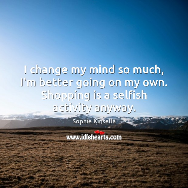 I change my mind so much, I'm better going on my own. Sophie Kinsella Picture Quote