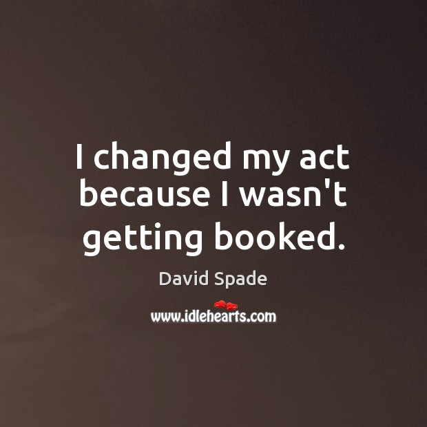 I changed my act because I wasn't getting booked. Image
