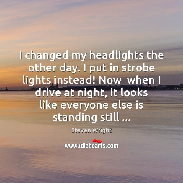 I changed my headlights the other day. I put in strobe lights Steven Wright Picture Quote